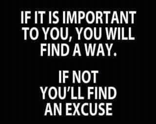 If it's important to you, you'll find a way; If not, you'll find an excuse.