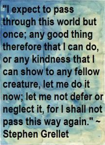 I expect to pass through this world but once; any good thing therefore that I can do, or any kindness that I can show to any fellow creature, let me do it now; let me not defer of neglect it, for I shall not pass this way again.