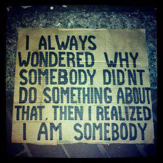 i always wondered why somebody didn't do something about that, then i realized i am somebody