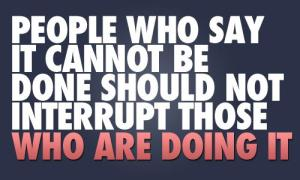 people who say it cannot be done should not interrupt those who are doing it, don't try